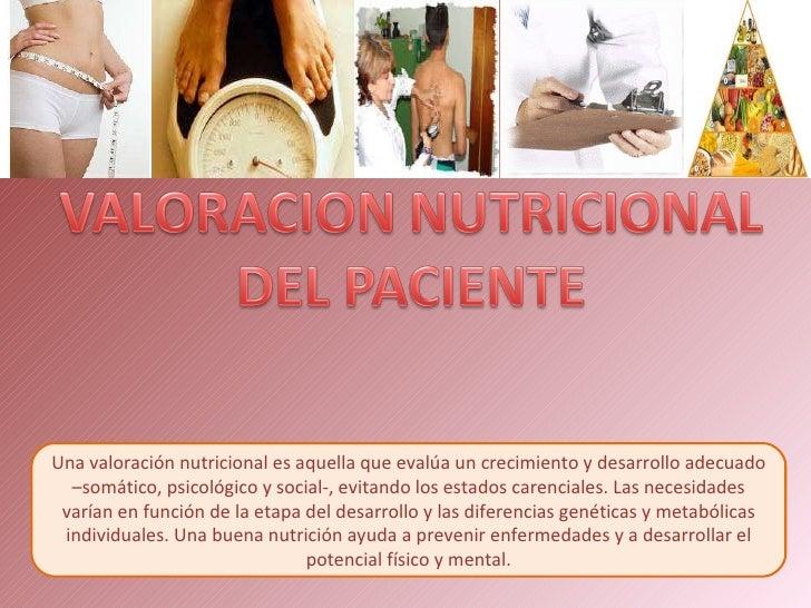 Una valoración nutricional es aquella que evalúa un crecimiento y desarrollo adecuado –somático, psicológico y social-, ev...