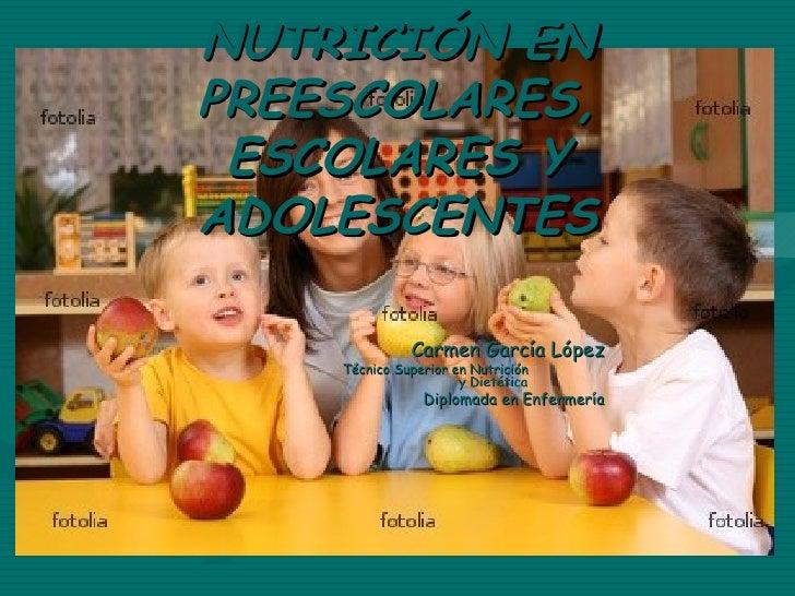 NUTRICIÓN ENPREESCOLARES, ESCOLARES YADOLESCENTES              Carmen García López    Técnico Superior en Nutrición       ...