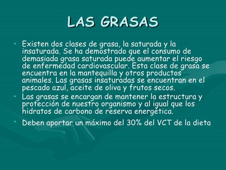 LAS GRASAS• Existen dos clases de grasa, la saturada y la  insaturada. Se ha demostrado que el consumo de  demasiada grasa...