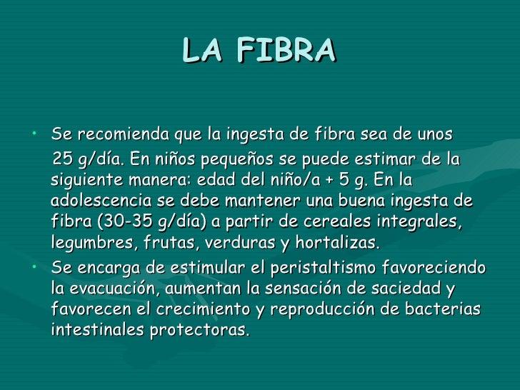 LA FIBRA• Se recomienda que la ingesta de fibra sea de unos  25 g/día. En niños pequeños se puede estimar de la  siguiente...