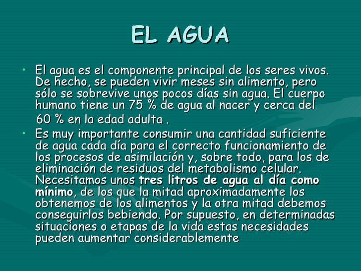 EL AGUA• El agua es el componente principal de los seres vivos.  De hecho, se pueden vivir meses sin alimento, pero  sólo ...