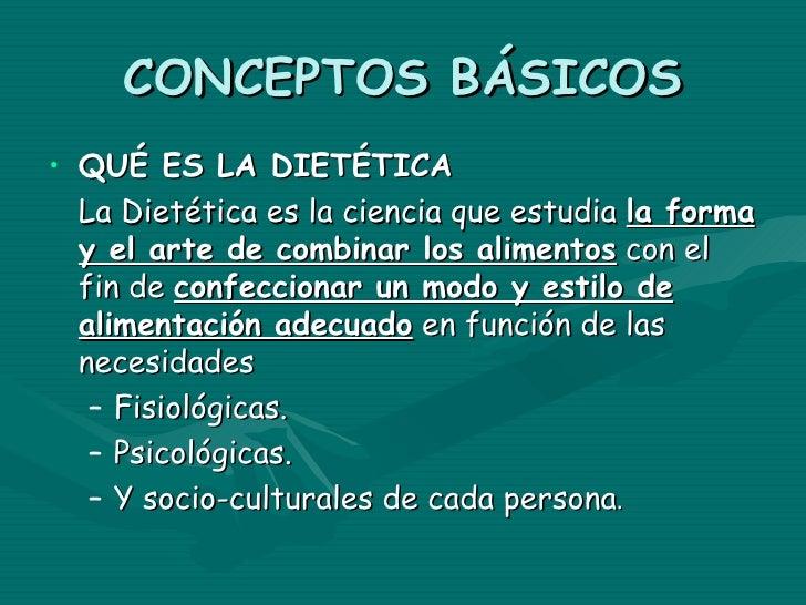 CONCEPTOS BÁSICOS• QUÉ ES LA DIETÉTICA  La Dietética es la ciencia que estudia la forma  y el arte de combinar los aliment...