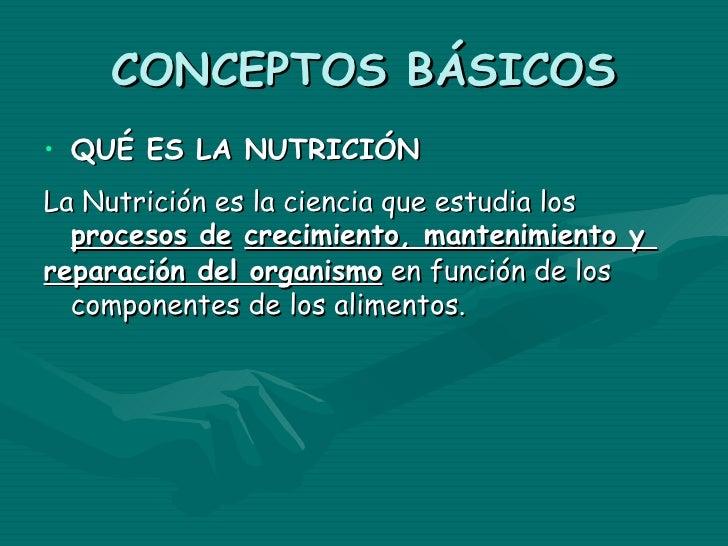CONCEPTOS BÁSICOS• QUÉ ES LA NUTRICIÓNLa Nutrición es la ciencia que estudia los  procesos de crecimiento, mantenimiento y...