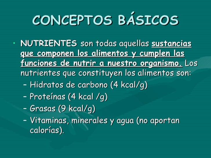 CONCEPTOS BÁSICOS• NUTRIENTES son todas aquellas sustancias  que componen los alimentos y cumplen las  funciones de nutrir...