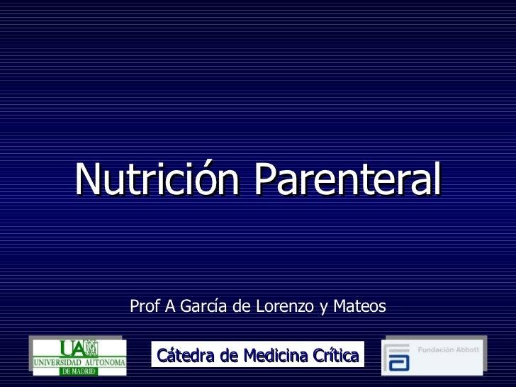 Nutrición Parenteral Prof A García de Lorenzo y Mateos Cátedra de Medicina Crítica