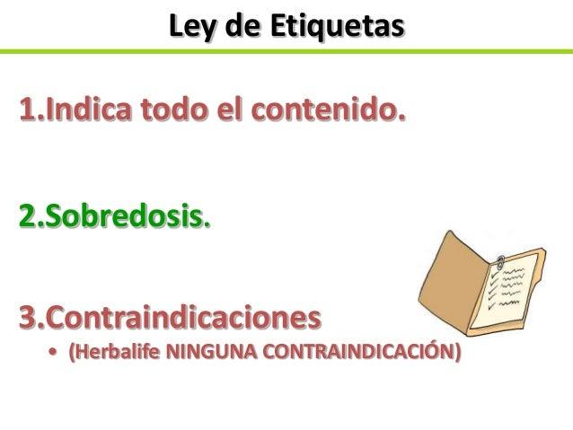 Ley de Etiquetas 1.Indica todo el contenido. 2.Sobredosis. 3.Contraindicaciones • (Herbalife NINGUNA CONTRAINDICACIÓN)