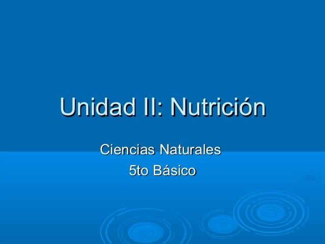 Unidad II: NutriciónUnidad II: Nutrición Ciencias NaturalesCiencias Naturales 5to Básico5to Básico
