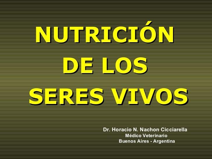 NUTRICIÓN  DE LOS  SERES VIVOS Dr. Horacio N. Nachon Cicciarella Médico Veterinario Buenos Aires - Argentina