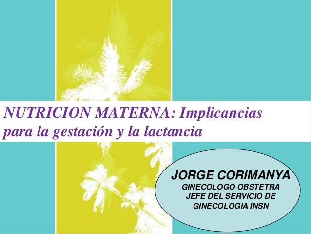 NUTRICION MATERNA: Implicancias para la gestación y la lactancia JORGE CORIMANYA GINECOLOGO OBSTETRA JEFE DEL SERVICIO DE ...