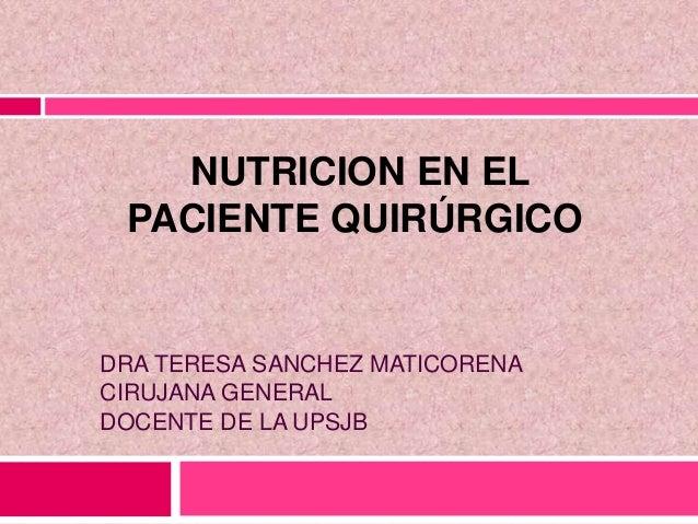 NUTRICION EN EL PACIENTE QUIRÚRGICO DRA TERESA SANCHEZ MATICORENA CIRUJANA GENERAL DOCENTE DE LA UPSJB