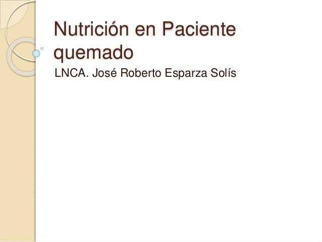 Nutrición en Paciente quemado LNCA. José Roberto Esparza Solís