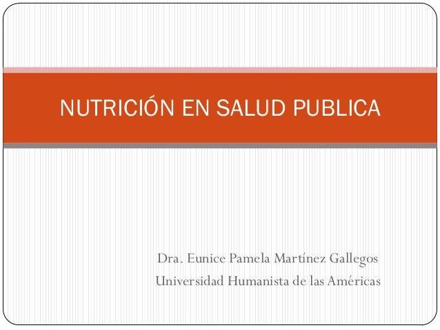 NUTRICIÓN EN SALUD PUBLICA  Dra. Eunice Pamela Martínez Gallegos Universidad Humanista de las Américas