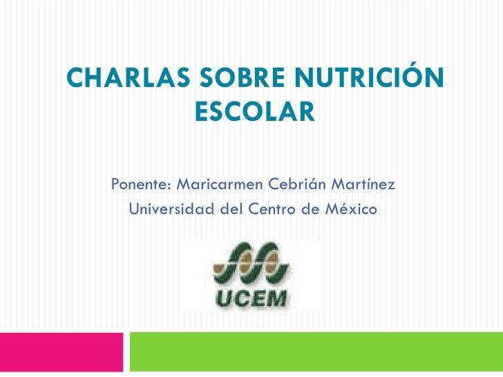 CHARLAS SOBRE NUTRICIÓN ESCOLAR Ponente: Maricarmen Cebrián Martínez Universidad del Centro de México