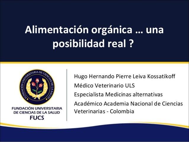 Alimentación orgánica … una posibilidad real ? Hugo Hernando Pierre Leiva Kossatikoff Médico Veterinario ULS Especialista ...