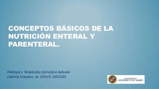 CONCEPTOS BÁSICOS DE LANUTRICIÓN ENTERAL YPARENTERAL.Patología y Terapéutica Quirúrgica AplicadaCaterina Scarparo, np 1026...