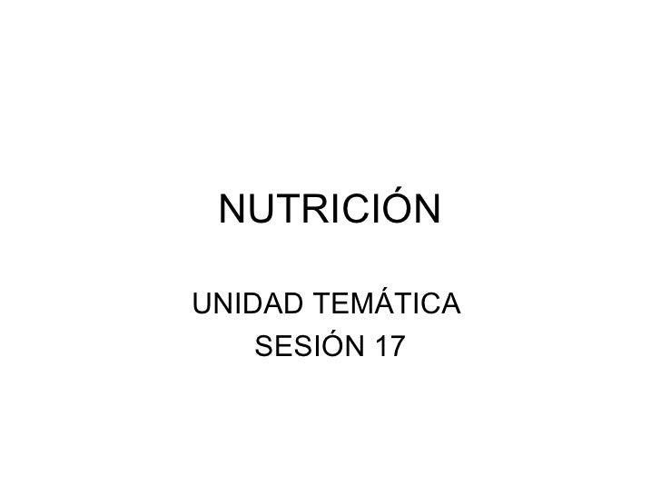 NUTRICIÓN UNIDAD TEMÁTICA  SESIÓN 17