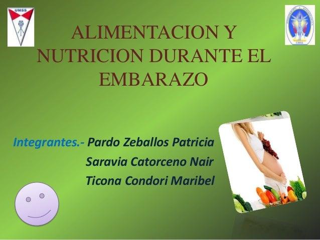 ALIMENTACION Y NUTRICION DURANTE EL EMBARAZO Integrantes.- Pardo Zeballos Patricia Saravia Catorceno Nair Ticona Condori M...