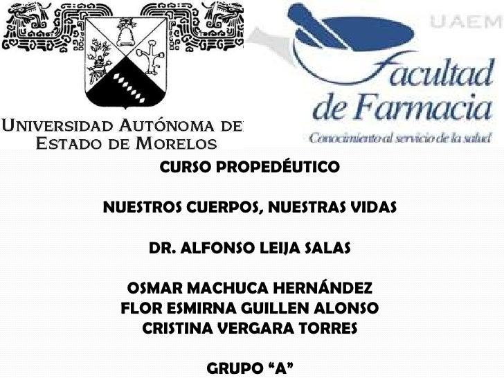 CURSO PROPEDÉUTICONUESTROS CUERPOS, NUESTRAS VIDAS     DR. ALFONSO LEIJA SALAS  OSMAR MACHUCA HERNÁNDEZ FLOR ESMIRNA GUILL...
