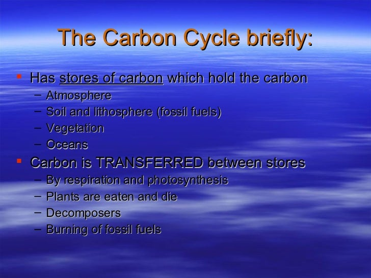 The Carbon Cycle briefly: <ul><li>Has  stores of carbon  which hold the carbon </li></ul><ul><ul><li>Atmosphere </li></ul>...