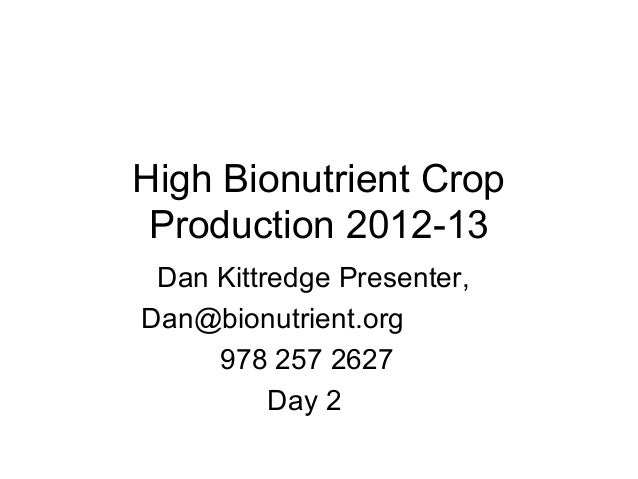 High Bionutrient Crop Production 2012-13 Dan Kittredge Presenter, Dan@bionutrient.org 978 257 2627 Day 2