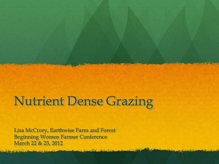 Nutrient Dense GrazingLisa McCrory, Earthwise Farm and ForestBeginning Women Farmer ConferenceMarch 22 & 23, 2012