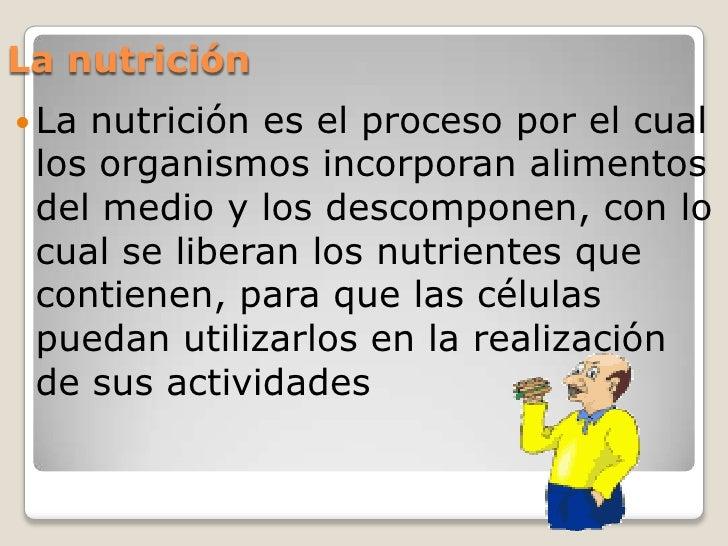 La nutrición Lanutrición es el proceso por el cual los organismos incorporan alimentos del medio y los descomponen, con l...
