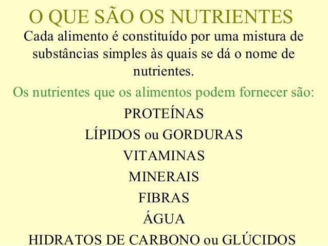 O QUE SÃO OS NUTRIENTES Cada alimento é constituído por uma mistura de substâncias simples às quais se dá o nome de nutrie...