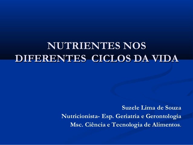 NUTRIENTES NOS DIFERENTES CICLOS DA VIDA  Suzele Lima de Souza Nutricionista- Esp. Geriatria e Gerontologia Msc. Ciência e...