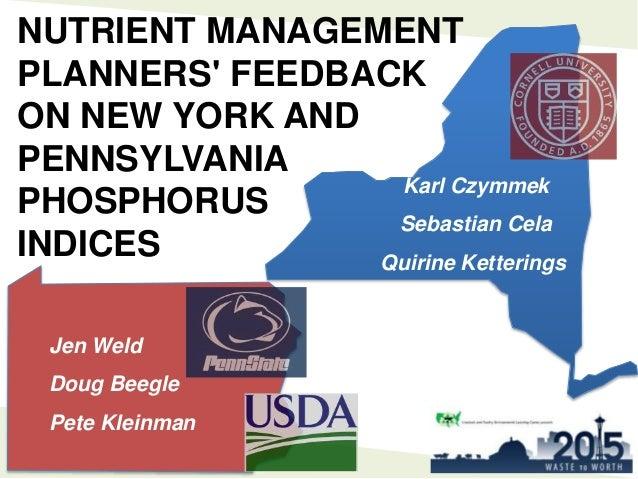 NUTRIENT MANAGEMENT PLANNERS' FEEDBACK ON NEW YORK AND PENNSYLVANIA PHOSPHORUS INDICES Karl Czymmek Sebastian Cela Quirine...