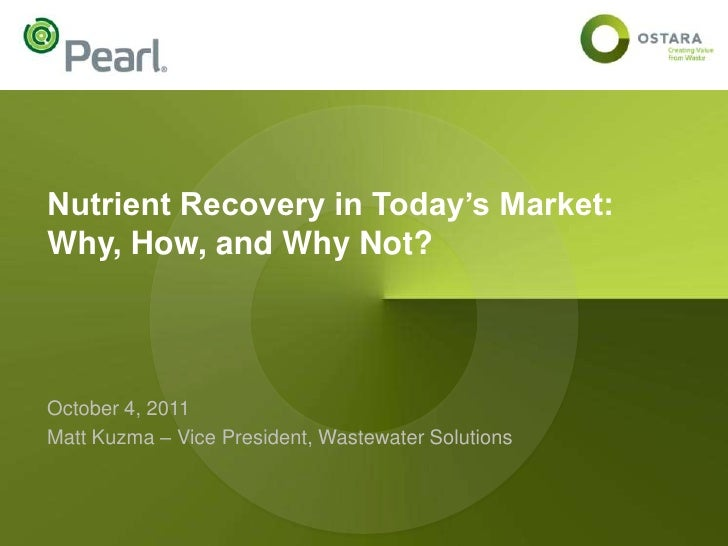 Nutrient Recovery in Today's Market:Why, How, and Why Not?October 4, 2011Matt Kuzma – Vice President, Wastewater Solutions