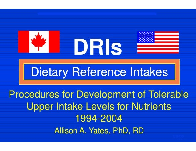 DRIs Dietary Reference IntakesDietary Reference Intakes 119-02 Allison A. Yates, PhD, RD Procedures for Development of Tol...