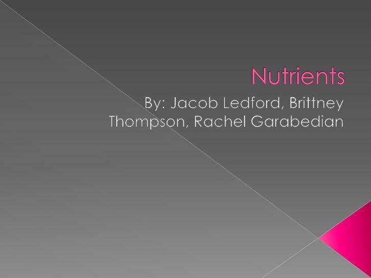 Nutrients<br />By: Jacob Ledford, Brittney Thompson, Rachel Garabedian<br />