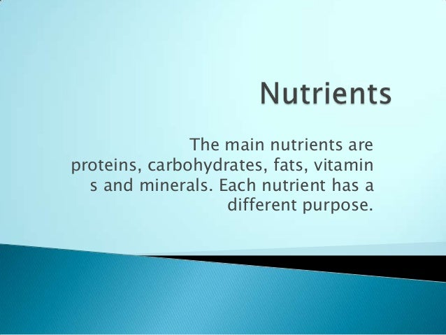 The main nutrients are proteins, carbohydrates, fats, vitamin s and minerals. Each nutrient has a different purpose.
