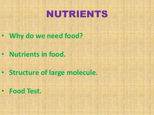 NUTRIENTS • Why do we need food? • Nutrients in food. • Structure of large molecule.  • Food Test.