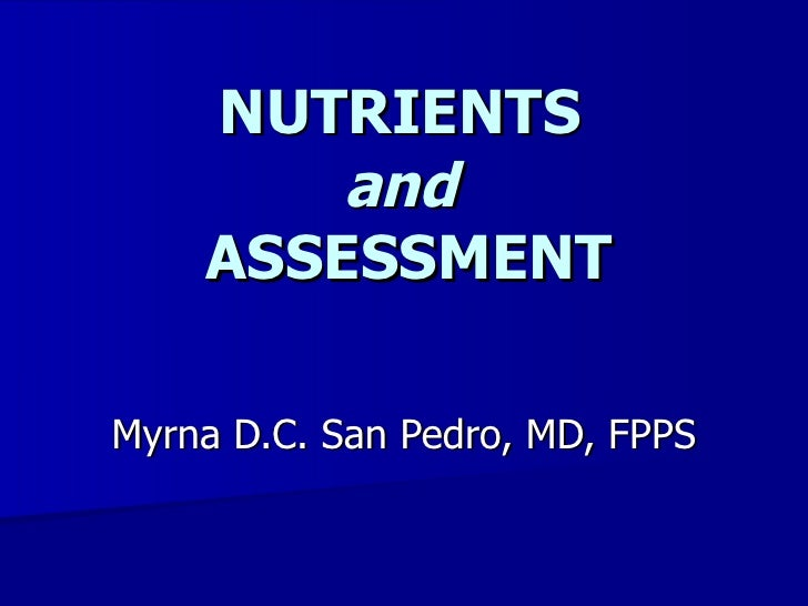 NUTRIENTS and  ASSESSMENT Myrna D.C. San Pedro, MD, FPPS
