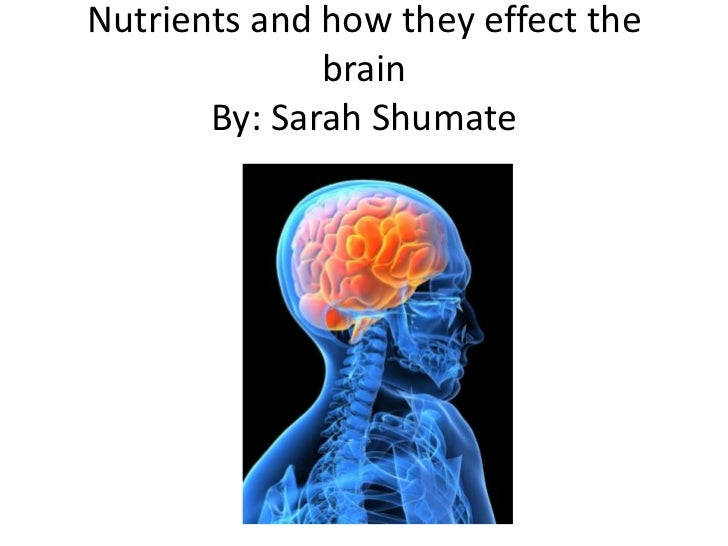 Nutrients and how they effect the              brain       By: Sarah Shumate