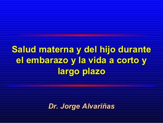 Salud materna y del hijo durante el embarazo y la vida a corto y          largo plazo        Dr. Jorge Alvariñas