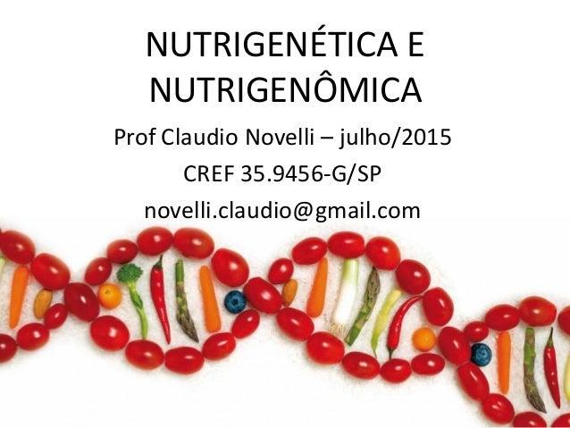 NUTRIGENÉTICA E NUTRIGENÔMICA Prof Claudio Novelli – julho/2015 CREF 35.9456-G/SP novelli.claudio@gmail.com