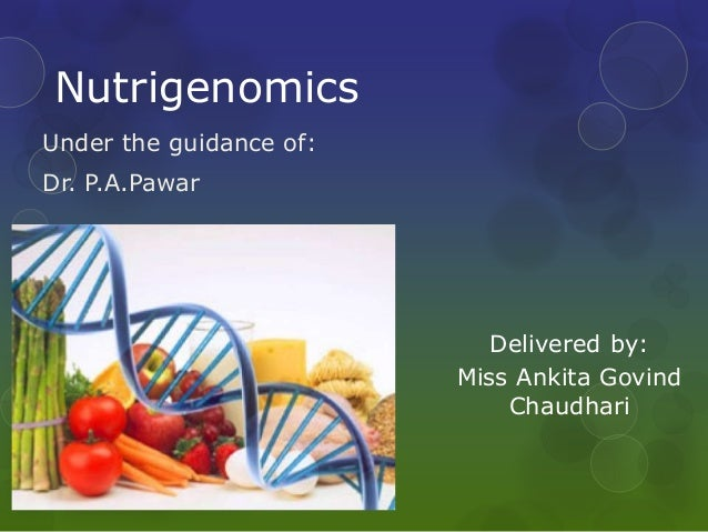 Nutrigenomics Under the guidance of: Dr. P.A.Pawar Delivered by: Miss Ankita Govind Chaudhari
