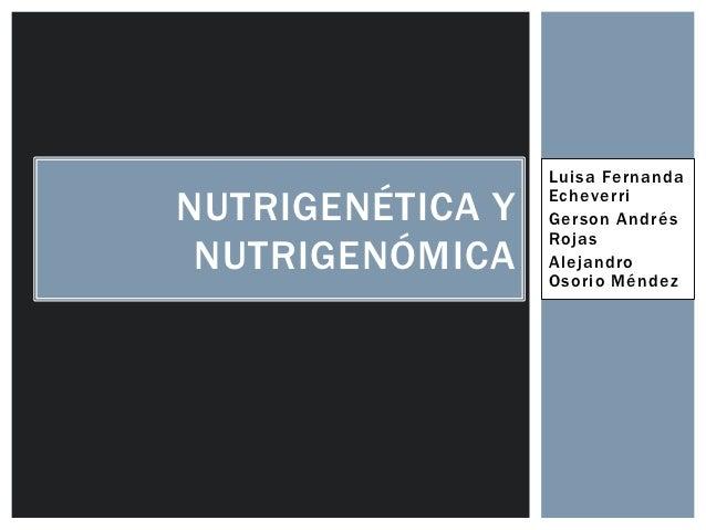 Luisa FernandaNUTRIGENÉTICA Y   Echeverri                  Gerson Andrés                  Rojas NUTRIGENÓMICA    Alejandro...