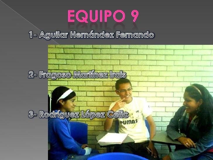 Equipo 9 <br />1- Aguilar Hernández Fernando<br />2- Fragoso Martínez Irais<br />3- Rodríguez López Celic<br />