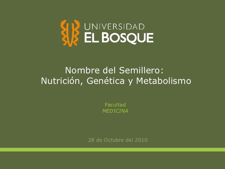 Nombre del Semillero:  Nutrición, Genética y Metabolismo <ul><li>28 de Octubre del 2010 </li></ul>Facultad MEDICINA