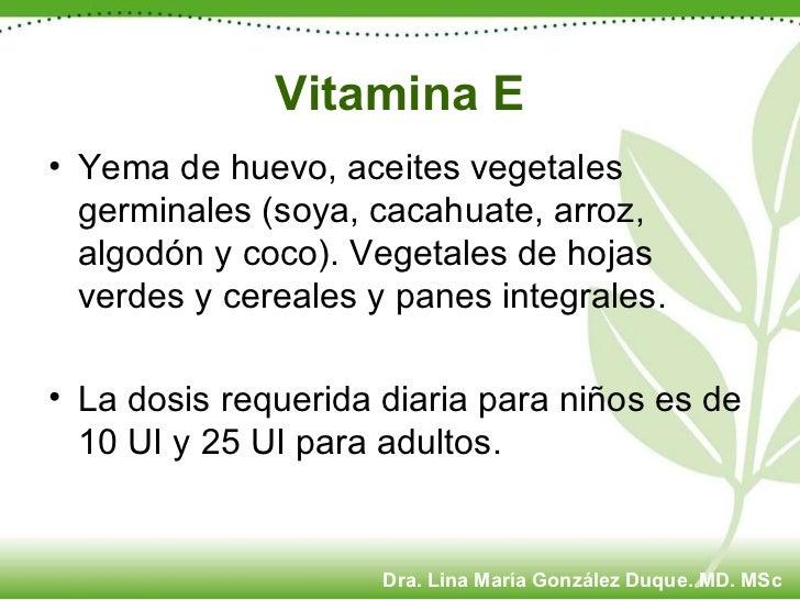 Vitamina E <ul><li>Yema de huevo, aceites vegetales germinales (soya, cacahuate, arroz, algodón y coco). Vegetales de hoja...