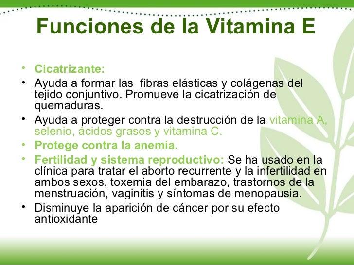 Funciones de la Vitamina E <ul><li>Cicatrizante: </li></ul><ul><li>Ayuda a formar las  fibras elásticas y colágenas del te...
