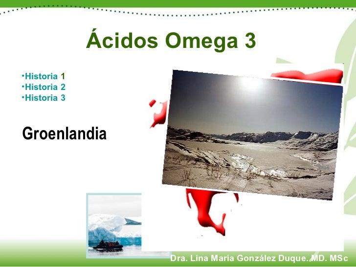 Ácidos Omega 3 <ul><li>Historia  1 </li></ul><ul><li>Historia 2 </li></ul><ul><li>Historia 3 </li></ul>Groenlandia Dra. Li...
