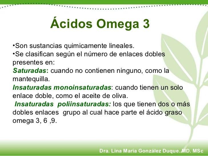 Ácidos Omega 3 <ul><li>Son sustancias  quimicamente lineales. </li></ul><ul><li>Se clasifican según el número de enlaces d...