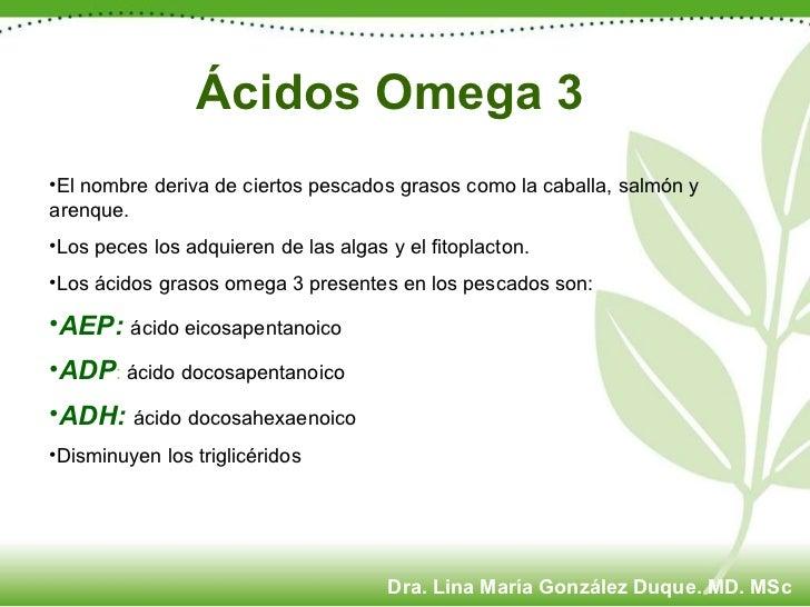 Ácidos Omega 3 <ul><li>El nombre deriva de ciertos pescados grasos como la caballa, salmón y arenque. </li></ul><ul><li>Lo...