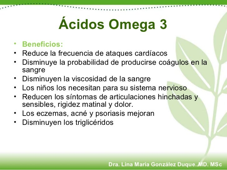 Ácidos Omega 3 <ul><li>Beneficios: </li></ul><ul><li>Reduce la frecuencia de ataques cardíacos </li></ul><ul><li>Disminuye...