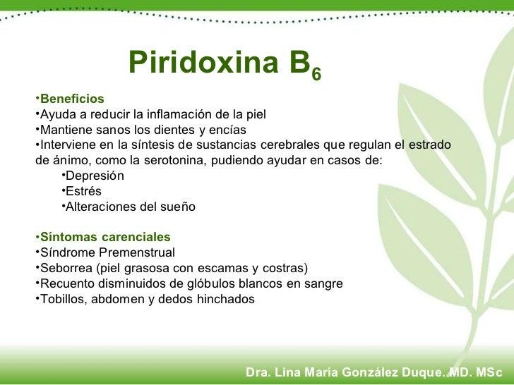 Piridoxina B 6 <ul><li>Beneficios </li></ul><ul><li>Ayuda a reducir la inflamación de la piel </li></ul><ul><li>Mantiene s...