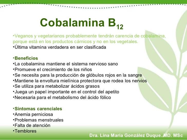 Cobalamina B 12 <ul><li>Veganos y vegetarianos probablemente tendrán carencia de cobalamina, porque está en los productos ...